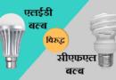 CFL बल्ब्स वापरावे की LED? पैश्याची अणि विजेची बचत करायची असेल तर नक्की वाचा!
